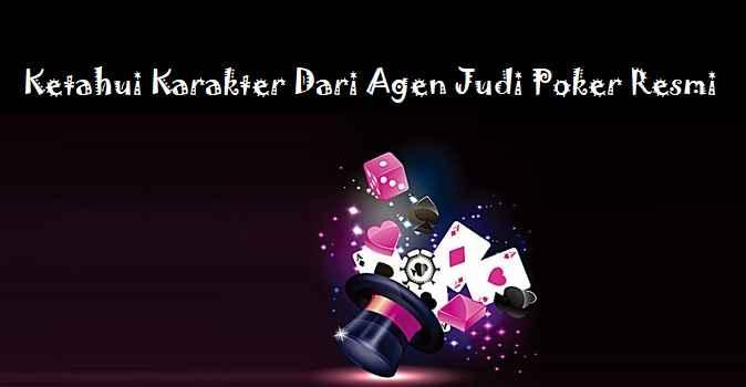 Ketahui Karakter Dari Agen Judi Poker Resmi