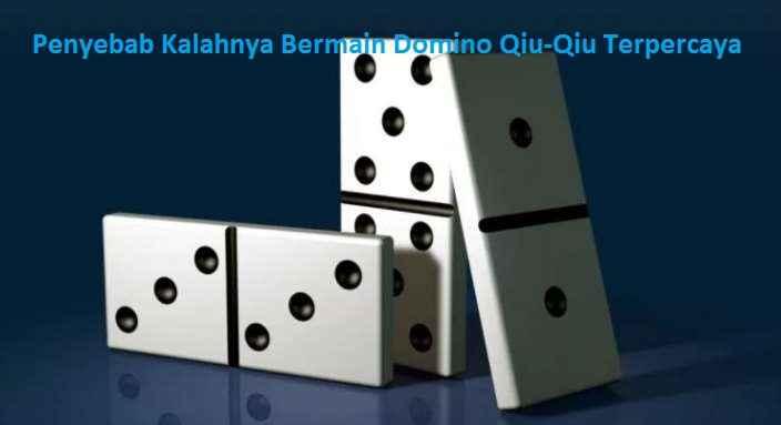 Penyebab Kalahnya Bermain Domino Qiu-Qiu Terpercaya